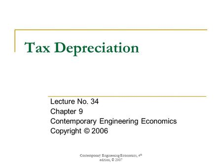Contemporary Engineering Economics, 4 th edition, © 2007 Tax Depreciation Lecture No. 34 Chapter 9 Contemporary Engineering Economics Copyright © 2006.
