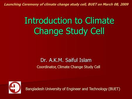 Introduction to Climate Change Study Cell Dr. A.K.M. Saiful Islam Coordinator, Climate Change Study Cell Bangladesh University of Engineer and Technology.