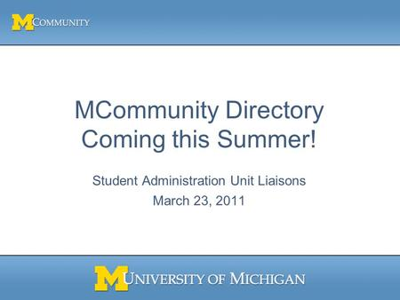 MCommunity Directory Coming this Summer! Student Administration Unit Liaisons March 23, 2011.