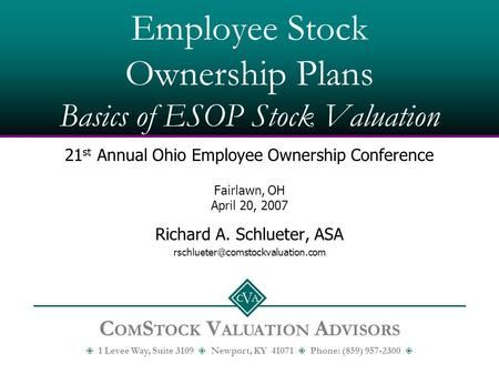 C A V Employee Stock Ownership Plans Basics of ESOP Stock Valuation 21 st Annual Ohio Employee Ownership Conference Fairlawn, OH April 20, 2007 Richard.