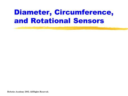 Diameter, Circumference, and Rotational Sensors Robotics Academy 2002. All Rights Reserved.