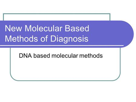 New Molecular Based Methods of Diagnosis DNA based molecular methods.
