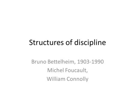 Structures of discipline Bruno Bettelheim, 1903-1990 Michel Foucault, William Connolly.