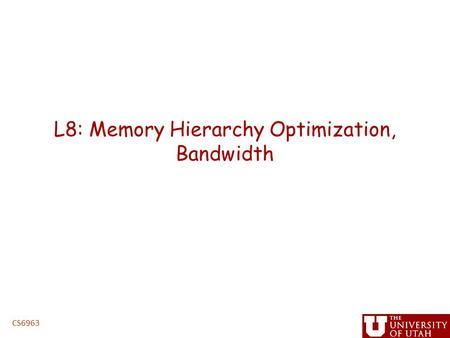 L8: Memory Hierarchy Optimization, Bandwidth CS6963.