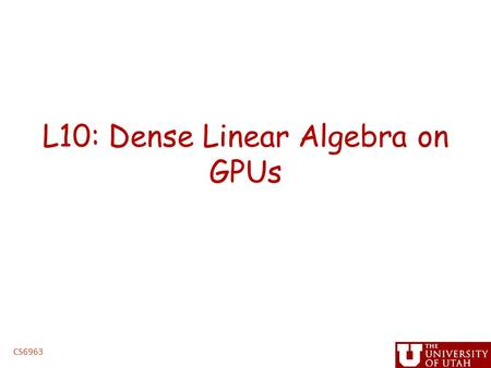 L10: Dense Linear Algebra on GPUs CS6963. Administrative Issues Next assignment, linear algebra – Handed out by Friday – Due before spring break – handin.