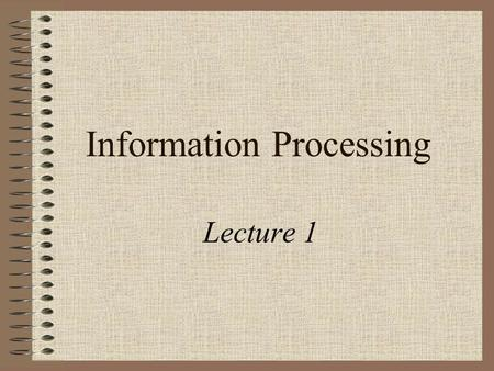 Information Processing Lecture 1. Overview of Week 1 Introduction to the Module Course Materials and Methods The Elements of a Computer Some History Activities.