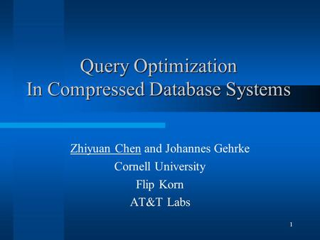 1 Query Optimization In Compressed Database Systems Zhiyuan Chen and Johannes Gehrke Cornell University Flip Korn AT&T Labs.