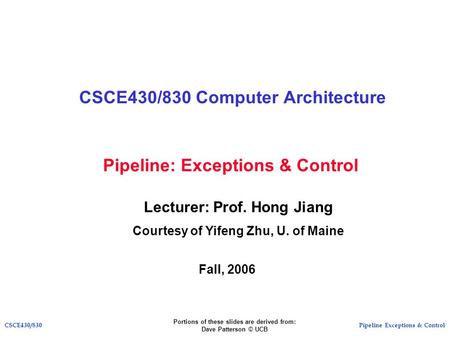 Pipeline Exceptions & ControlCSCE430/830 Pipeline: Exceptions & Control CSCE430/830 Computer Architecture Lecturer: Prof. Hong Jiang Courtesy of Yifeng.