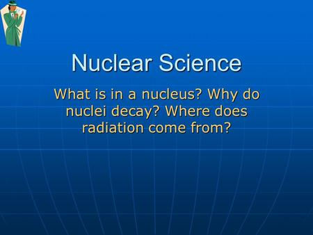 Nuclear Science What is in a nucleus? Why do nuclei decay? Where does radiation come from?