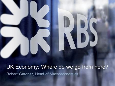 UK Economy: Where do we go from here? Robert Gardner, Head of Macroeconomics.