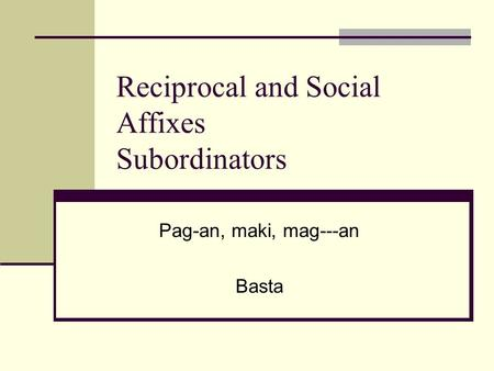 Reciprocal and Social Affixes Subordinators Pag-an, maki, mag---an Basta.