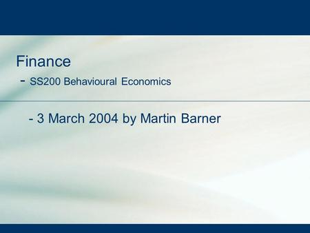 Finance - SS200 Behavioural Economics - 3 March 2004 by Martin Barner.