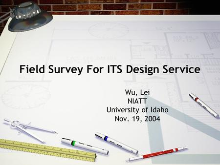 Field Survey For ITS Design Service Wu, Lei NIATT University of Idaho Nov. 19, 2004.