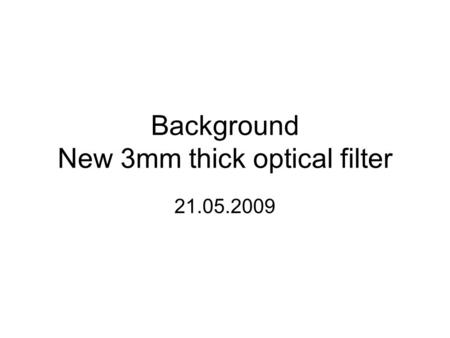 Background New 3mm thick optical filter 21.05.2009.