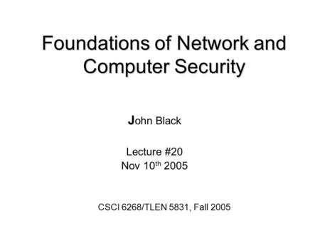 Foundations of Network and Computer Security J J ohn Black Lecture #20 Nov 10 th 2005 CSCI 6268/TLEN 5831, Fall 2005.