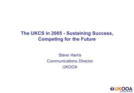 The UKCS in 2005 - Sustaining Success, Competing for the Future Steve Harris Communications Director UKOOA.