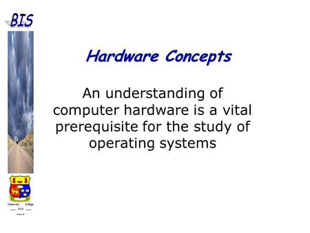 University College Cork IRELAND Hardware Concepts An understanding of computer hardware is a vital prerequisite for the study of operating systems.