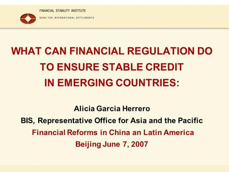 WHAT CAN FINANCIAL REGULATION DO TO ENSURE STABLE CREDIT IN EMERGING COUNTRIES: Alicia Garcia Herrero BIS, Representative Office for Asia and the Pacific.