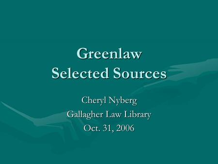Greenlaw Selected Sources Cheryl Nyberg Gallagher Law Library Oct. 31, 2006.