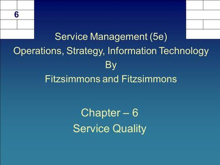 Chapter – 6 Service Quality 6 Service Management (5e) Operations, Strategy, Information Technology By Fitzsimmons and Fitzsimmons.