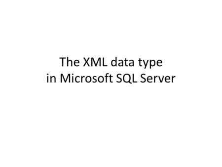 The XML data type in Microsoft SQL Server. The XML Type Microsoft SQL Server offers a special data type – XML – Used in tables, etc. – Basically a (long)