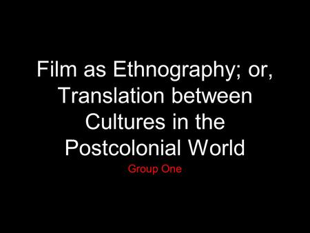Film as Ethnography; or, Translation between Cultures in the Postcolonial World Group One.
