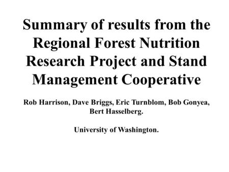 Summary of results from the Regional Forest Nutrition Research Project and Stand Management Cooperative Rob Harrison, Dave Briggs, Eric Turnblom, Bob Gonyea,