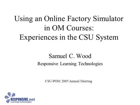 Using an Online Factory Simulator in OM Courses: Experiences in the CSU System Samuel C. Wood Responsive Learning Technologies CSU-POM 2005 Annual Meeting.