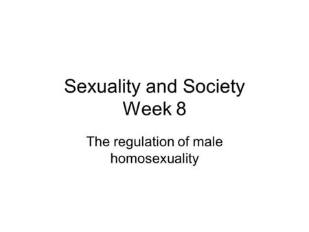 Sexuality and Society Week 8 The regulation of male homosexuality.