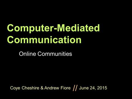 Coye Cheshire & Andrew Fiore June 24, 2015 // Computer-Mediated Communication Online Communities.