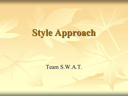 Style Approach Team S.W.A.T.. Research on Leadership Styles Many research studies could be categorized under the heading of style approach, only a few.
