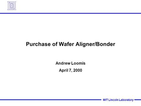 MIT Lincoln Laboratory Purchase of Wafer Aligner/Bonder Andrew Loomis April 7, 2000.