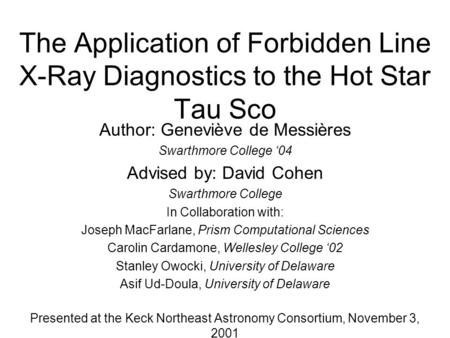 The Application of Forbidden Line X-Ray Diagnostics to the Hot Star Tau Sco Author: Geneviève de Messières Swarthmore College '04 Advised by: David Cohen.