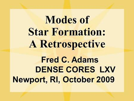 Modes of Star Formation: A Retrospective Fred C. Adams Fred C. Adams DENSE CORES LXV DENSE CORES LXV Newport, RI, October 2009.