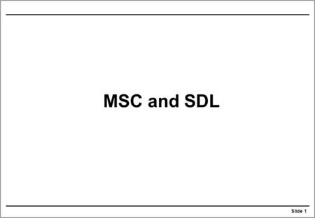 Slide 1 MSC and SDL. Slide 2 Relationship of MSC to SDL An MSC describes one or more traces of an SDL system specification. An entity in MSC may map to.