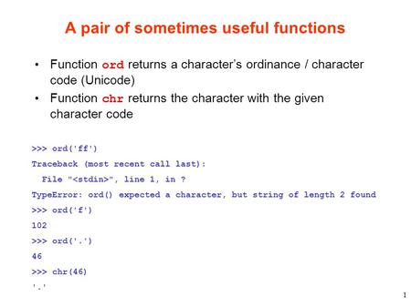 1 A pair of sometimes useful functions Function ord returns a character's ordinance / character code (Unicode) Function chr returns the character with.