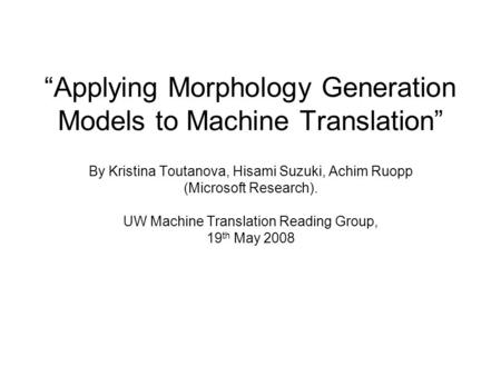 """Applying Morphology Generation Models to Machine Translation"" By Kristina Toutanova, Hisami Suzuki, Achim Ruopp (Microsoft Research). UW Machine Translation."