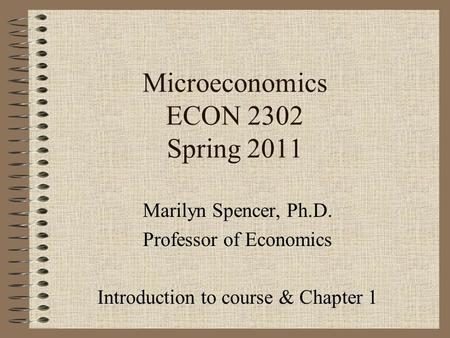 Microeconomics ECON 2302 Spring 2011 Marilyn Spencer, Ph.D. Professor of Economics Introduction to course & Chapter 1.