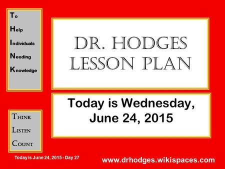 T o H elp I ndividuals N eeding K nowledge T hink L isten C ount Today is June 24, 2015 - Day 27 www.drhodges.wikispaces.com Dr. Hodges Lesson Plan Today.