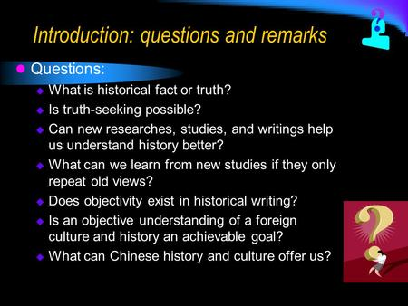 Introduction: questions and remarks Questions:  What is historical fact or truth?  Is truth-seeking possible?  Can new researches, studies, and writings.