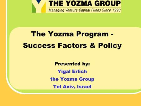The Yozma Program - Success Factors & Policy Presented by: Yigal Erlich the Yozma Group Tel Aviv, Israel.