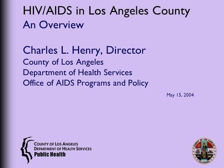 HIV/AIDS in Los Angeles County An Overview Charles L. Henry, Director County of Los Angeles Department of Health Services Office of AIDS Programs and Policy.
