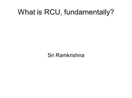 What is RCU, fundamentally? Sri Ramkrishna. Intro RCU stands for Read Copy Update  A synchronization method that allows reads to occur concurrently with.