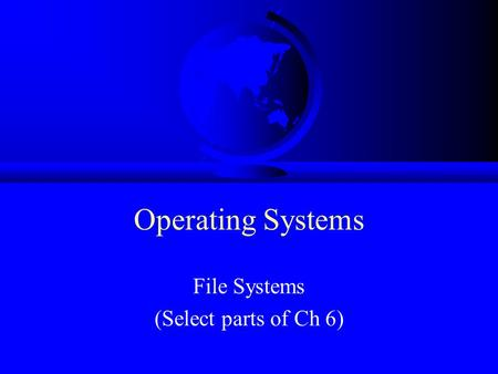 Operating Systems File Systems (Select parts of Ch 6)
