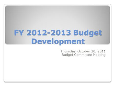 FY 2012-2013 Budget Development Thursday, October 20, 2011 Budget Committee Meeting.