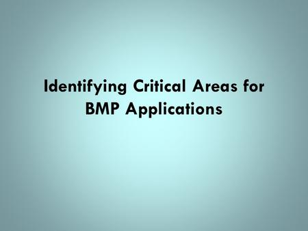 Identifying Critical Areas for BMP Applications. Critical Areas Those areas or sources where the greatest water quality improvement can be accomplished.