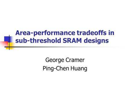 Area-performance tradeoffs in sub-threshold SRAM designs George Cramer Ping-Chen Huang.