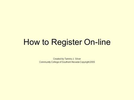 How to Register On-line Created by Tammy J. Silver Community College of Southern Nevada Copyright 2005.