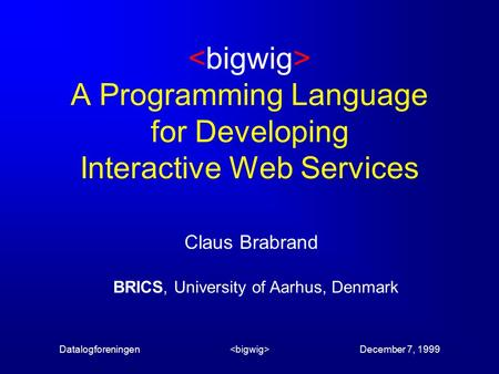 Datalogforeningen December 7, 1999 A Programming Language for Developing Interactive Web Services Claus Brabrand BRICS, University of Aarhus, Denmark.