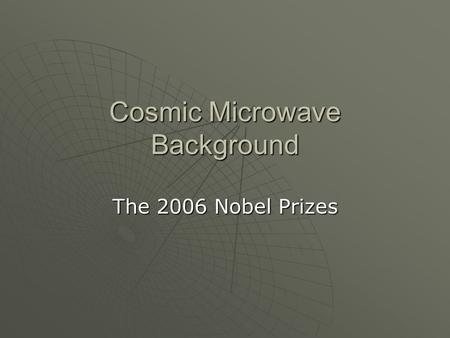 Cosmic Microwave Background The 2006 Nobel Prizes.